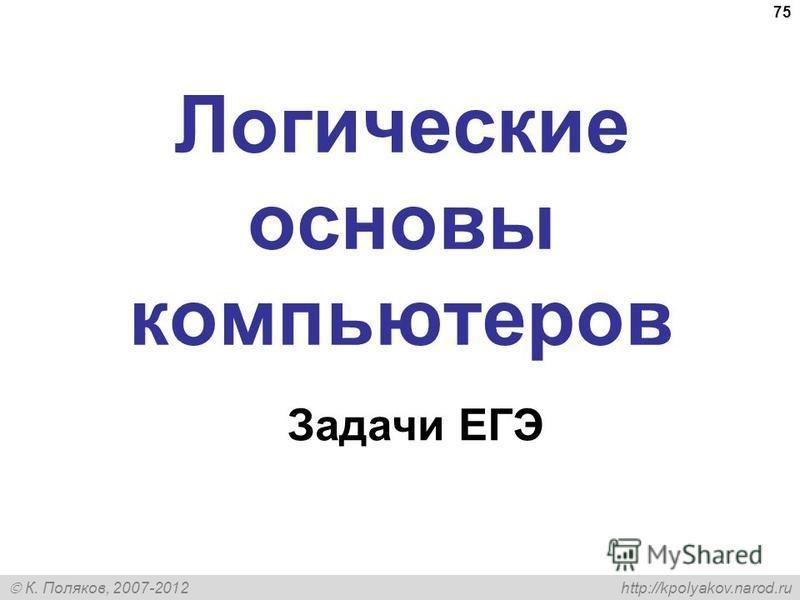 К. Поляков, 2007-2012 http://kpolyakov.narod.ru 75 Логические основы компьютеров Задачи ЕГЭ