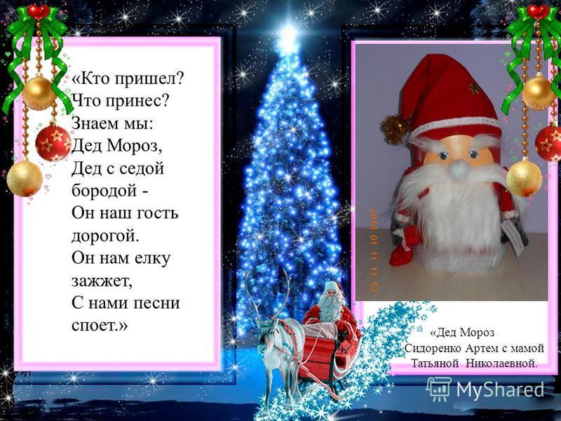 «Кто пришел? Что принес? Знаем мы: Дед Мороз, Дед с седой бородой - Он наш гость дорогой. Он нам елку зажжет, С нами песни споет.» «Дед Мороз Сидоренко Артем с мамой Татьяной Николаевной.