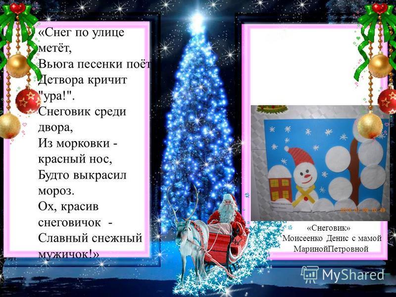 «Снег по улице метёт, Вьюга песенки поёт, Детвора кричит ура!. Снеговик среди двора, Из морковки - красный нос, Будто выкрасил мороз. Ох, красив снеговичок - Славный снежный мужичок!» «Снеговик» Моисеенко Денис с мамой Мариной Петровной