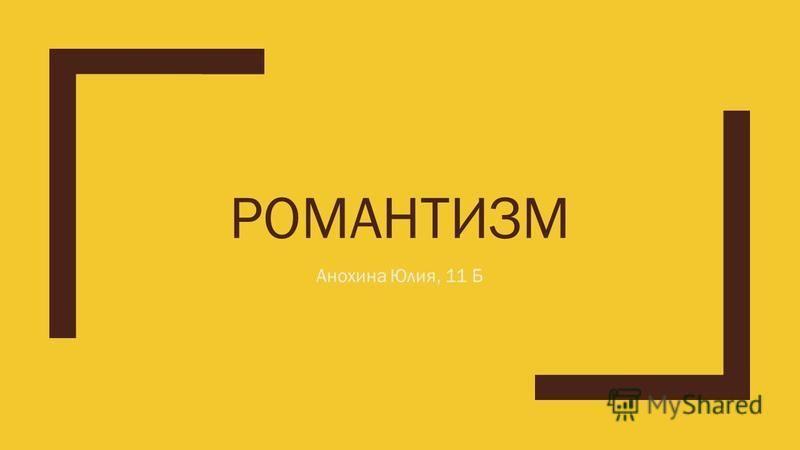 РОМАНТИЗМ Анохина Юлия, 11 Б