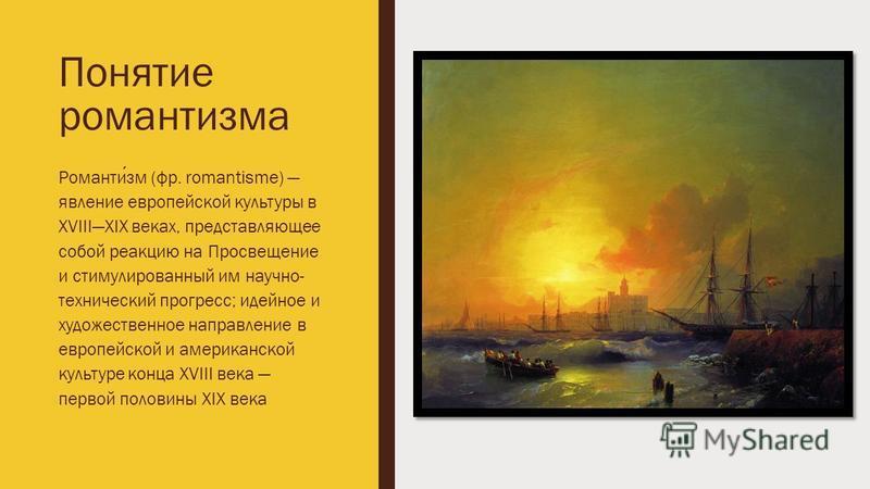 Понятие романтизма Романтизм (фр. romantisme) явление европейской культуры в XVIIIXIX веках, представляющее собой реакцию на Просвещение и стимулированный им научно- технический прогресс; идейное и художественное направление в европейской и американс