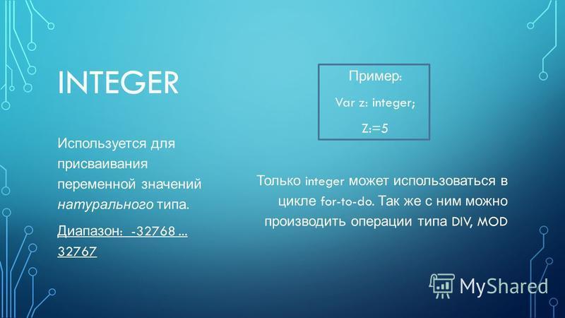 INTEGER Пример : Var z: integer; Z:=5 Только integer может использоваться в цикле for-to-do. Так же с ним можно производить операции типа DIV, MOD Используется для присваивания переменной значений натурального типа. Диапазон : -32768... 32767