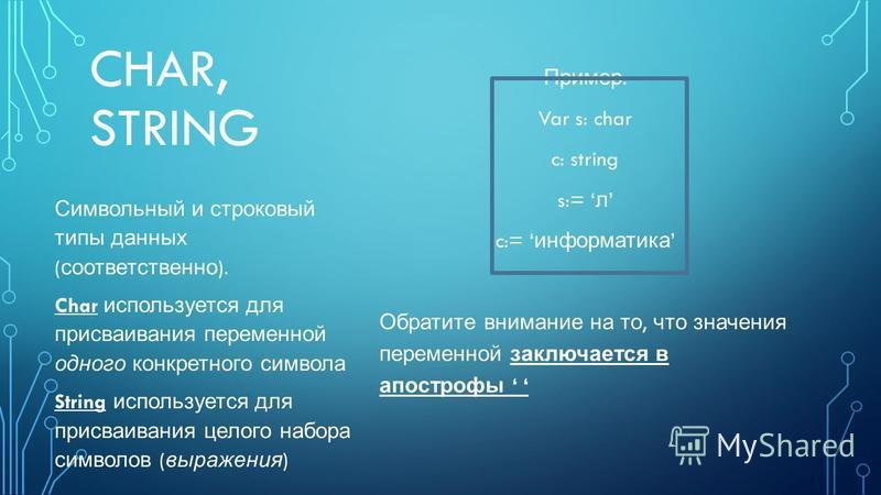 CHAR, STRING Пример : Var s: char c: string s:= л c:= информатика Обратите внимание на то, что значения переменной заключается в апострофы Символьный и строковый типы данных ( соответственно ). Char используется для присваивания переменной одного кон