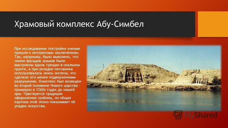 Храмовый комплекс Абу-Симбел При исследовании постройки ученые пришли к интересным заключениям. Так, например, было выяснено, что линии фасадов храмов были выстроены вдоль трещин в скальном грунте, а при укладке песчаника использовалась окись железа,
