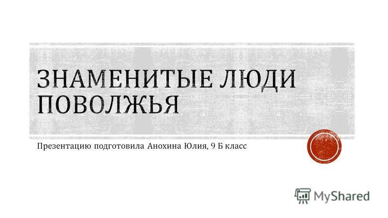 Презентацию подготовила Анохина Юлия, 9 Б класс