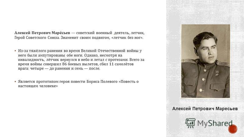 Алексей Петрович Маресьев советский военный деятель, летчик, Герой Советского Союза. Знаменит своим подвигом, « летчик без ног ». Из - за тяжёлого ранения во время Великой Отечественной войны у него были ампутированы обе ноги. Однако, несмотря на инв