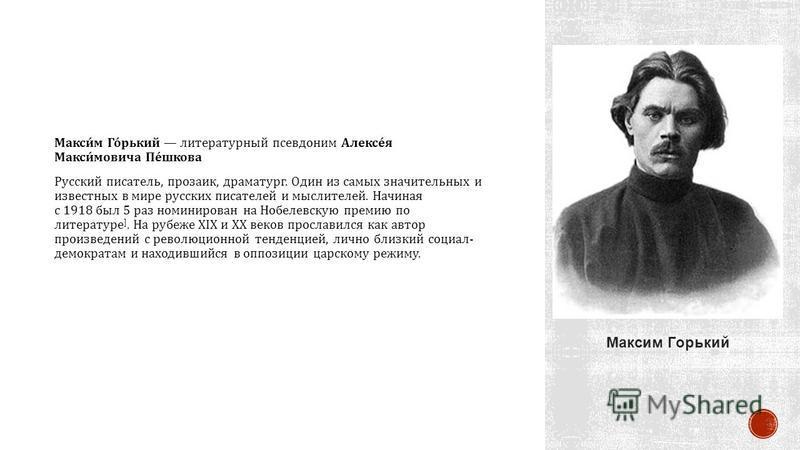 Максим Горький литературный псевдоним Алексея Максимовича Пешкова Русский писатель, прозаик, драматург. Один из самых значительных и известных в мире русских писателей и мыслителей. Начиная с 1918 был 5 раз номинирован на Нобелевскую премию по литера