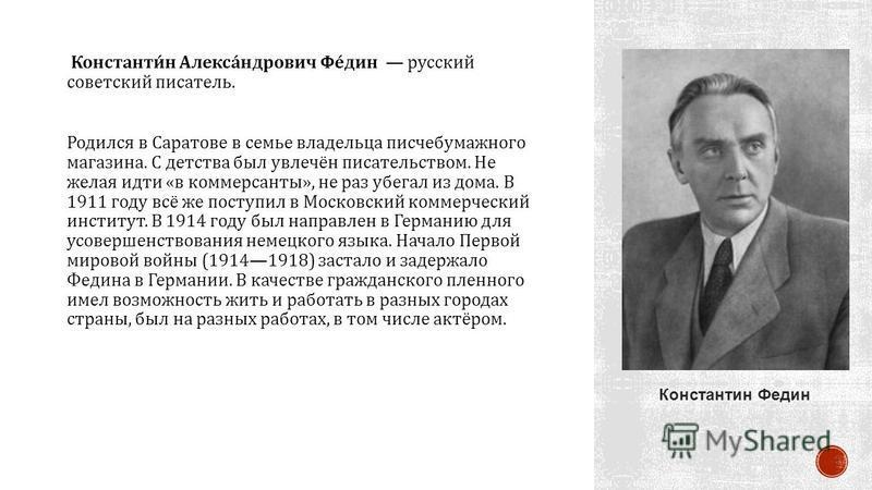 Константин Александрович Федин русский советский писатель. Родился в Саратове в семье владельца писчебумажного магазина. С детства был увлечён писательством. Не желая идти « в коммерсанты », не раз убегал из дома. В 1911 году всё же поступил в Москов