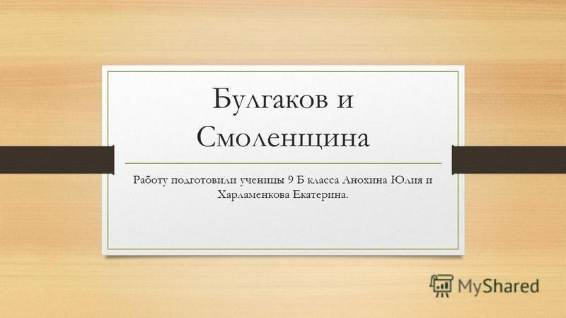Булгаков и Смоленщина Работу подготовили ученицы 9 Б класса Анохина Юлия и Харламенкова Екатерина.