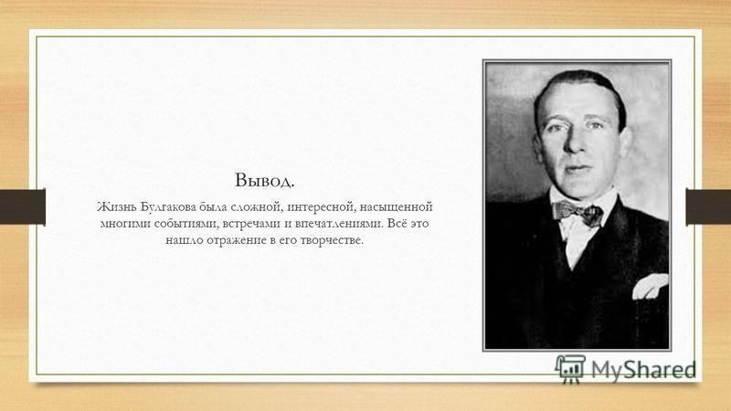 Вывод. Жизнь Булгакова была сложной, интересной, насыщенной многими событиями, встречами и впечатлениями. Всё это нашло отражение в его творчестве.