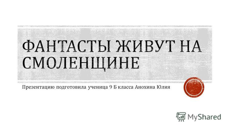 Презентацию подготовила ученица 9 Б класса Анохина Юлия