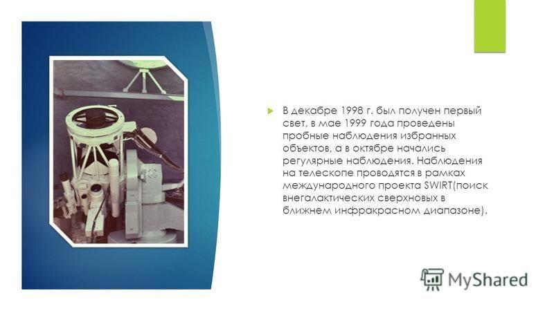 В декабре 1998 г. был получен первый свет, в мае 1999 года проведены пробные наблюдения избранных объектов, а в октябре начались регулярные наблюдения. Наблюдения на телескопе проводятся в рамках международного проекта SWIRT(поиск внегалактических св