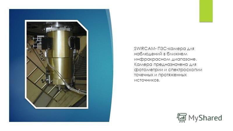 SWIRCAM- ПЗС-камера для наблюдений в ближнем инфракрасном диапазоне. Камера предназначена для фотометрии и спектроскопии точечных и протяженных источников.