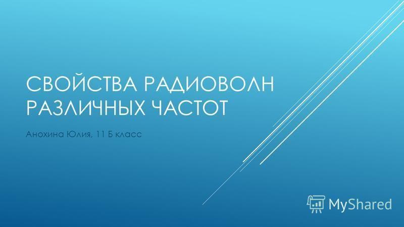 СВОЙСТВА РАДИОВОЛН РАЗЛИЧНЫХ ЧАСТОТ Анохина Юлия, 11 Б класс