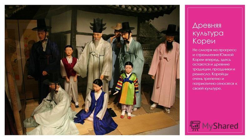 Древняя культура Кореи Не смотря на прогресс и стремление Южной Кореи вперед, здесь остаются и древние традиции, праздники и ремесло. Корейцы очень трепетно и патриотично относятся к своей культуре.