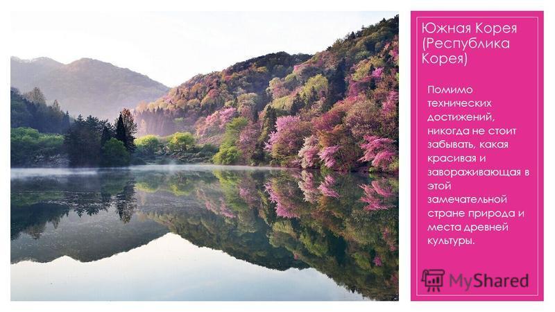 Южная Корея (Республика Корея) Помимо технических достижений, никогда не стоит забывать, какая красивая и завораживающая в этой замечательной стране природа и места древней культуры.