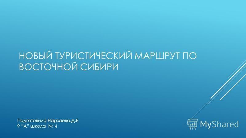 НОВЫЙ ТУРИСТИЧЕСКИЙ МАРШРУТ ПО ВОСТОЧНОЙ СИБИРИ Подготовила Нарзаева.Д.Е 9 A школа 4