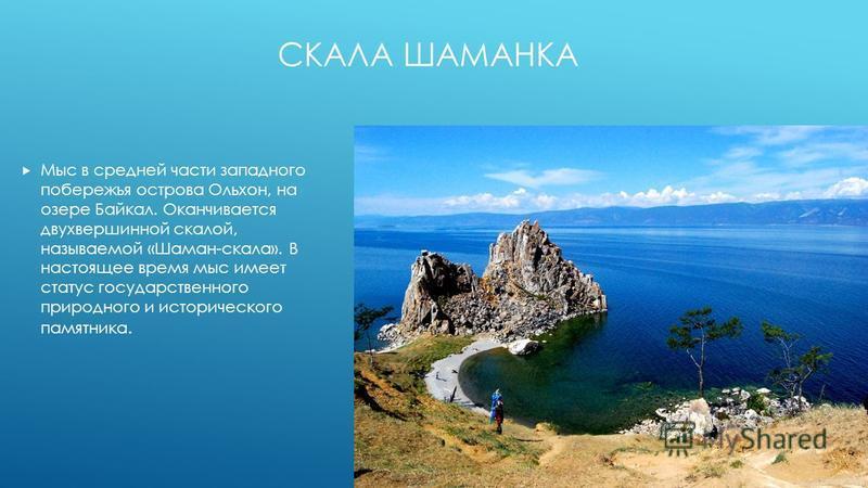 СКАЛА ШАМАНКА Мыс в средней части западного побережья острова Ольхон, на озере Байкал. Оканчивается двухвершинной скалой, называемой «Шаман-скала». В настоящее время мыс имеет статус государственного природного и исторического памятника.
