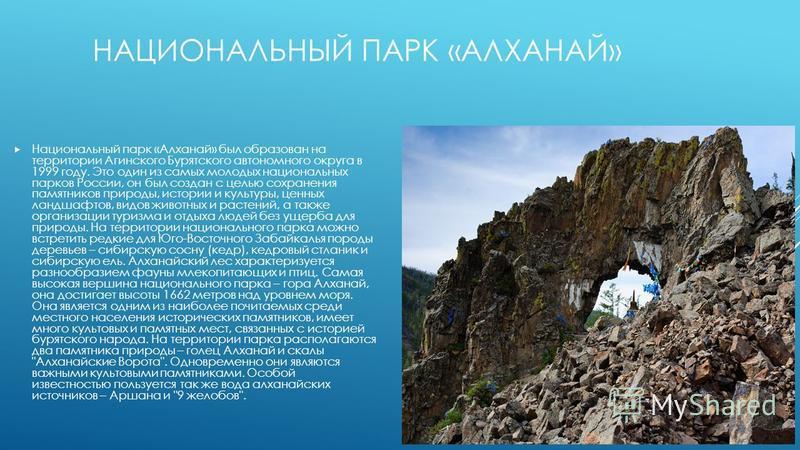 НАЦИОНАЛЬНЫЙ ПАРК «АЛХАНАЙ» Национальный парк «Алханай» был образован на территории Агинского Бурятского автономного округа в 1999 году. Это один из самых молодых национальных парков России, он был создан с целью сохранения памятников природы, истори