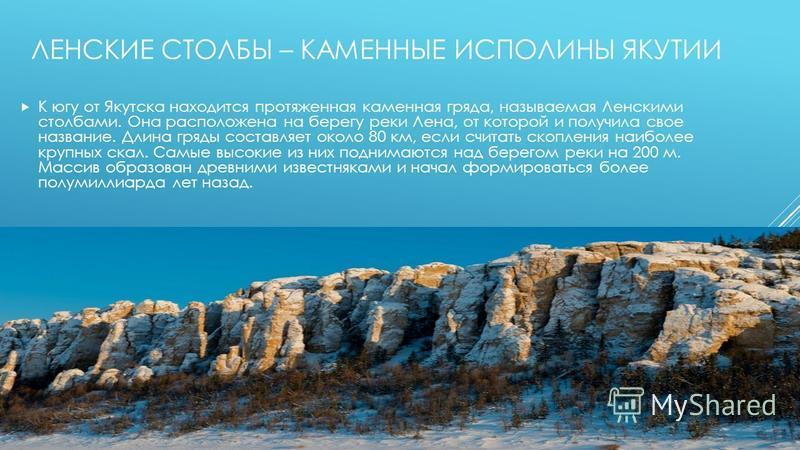 ЛЕНСКИЕ СТОЛБЫ – КАМЕННЫЕ ИСПОЛИНЫ ЯКУТИИ К югу от Якутска находится протяженная каменная гряда, называемая Ленскими столбами. Она расположена на берегу реки Лена, от которой и получила свое название. Длина гряды составляет около 80 км, если считать
