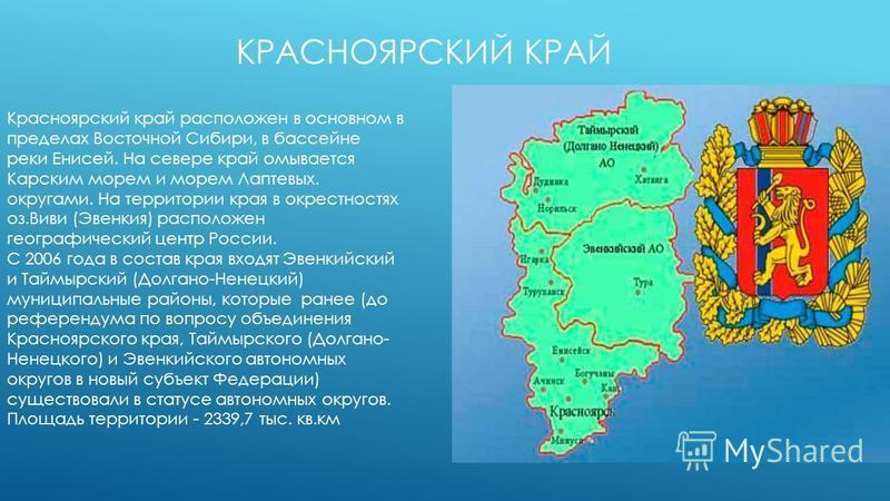 КРАСНОЯРСКИЙ КРАЙ Красноярский край расположен в основном в пределах Восточной Сибири, в бассейне реки Енисей. На севере край омывается Карским морем и морем Лаптевых. округами. На территории края в окрестностях оз.Виви (Эвенкия) расположен географич