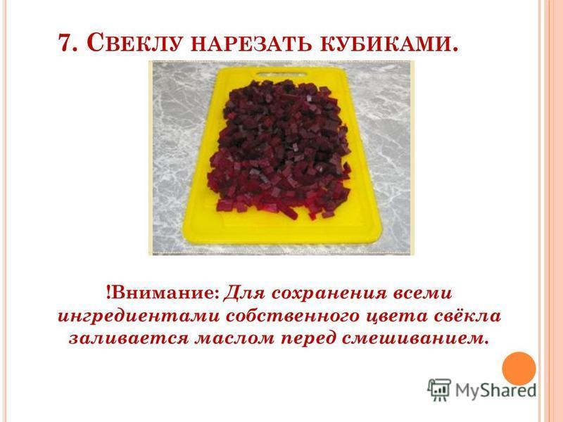 7. С ВЕКЛУ НАРЕЗАТЬ КУБИКАМИ. !Внимание: Для сохранения всеми ингредиентами собственного цвета свёкла заливается маслом перед смешиванием.
