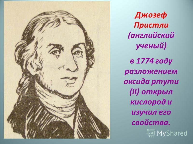 Джозеф Пристли (английский ученый) в 1774 году разложением оксида ртути (II) открыл кислород и изучил его свойства.