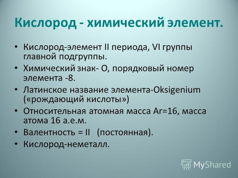 Кислород - химический элемент. Кислород-элемент II периода, VI группы главной подгруппы. Химический знак- О, порядковый номер элемента -8. Латинское название элемента-Oksigenium («рождающий кислоты») Относительная атомная масса Аr=16, масса атома 16