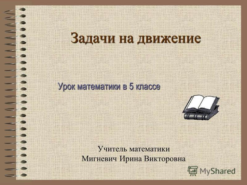 Задачи на движение Учитель математики Мигневич Ирина Викторовна Урок математики в 5 классе