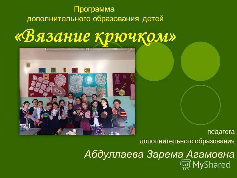 Программа дополнительного образования детей «Вязание крючком» педагога дополнительного образования Абдуллаева Зарема Агамовна