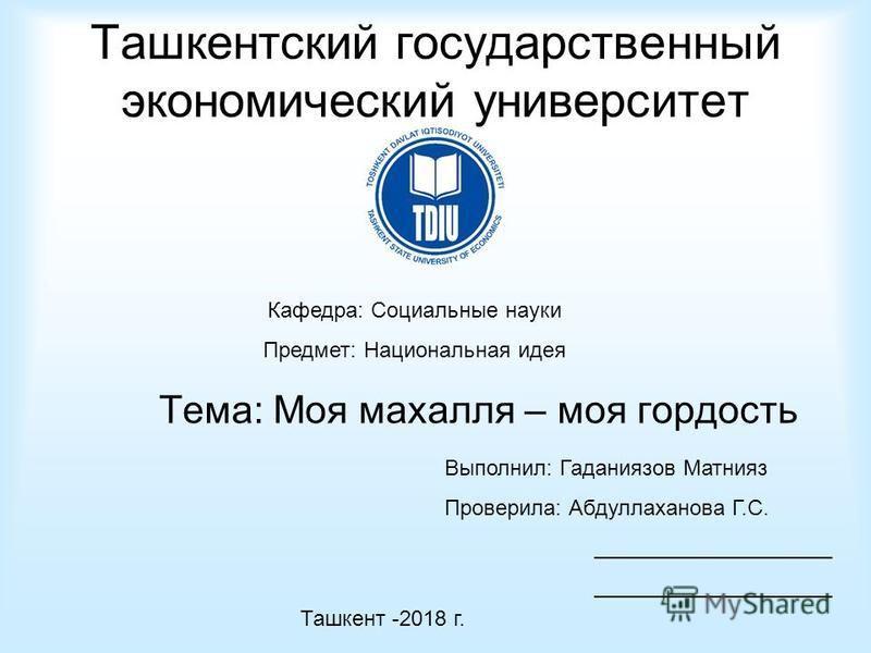 Ташкентский государственный экономический университет Тема: Моя махалля – моя гордость Кафедра: Социальные науки Предмет: Национальная идея Выполнил: Гаданиязов Матнияз Проверила: Абдуллаханова Г.С. ____________________ Ташкент -2018 г.