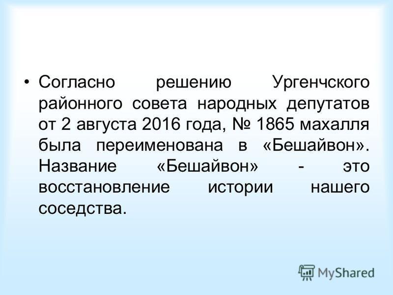 Согласно решению Ургенчского районного совета народных депутатов от 2 августа 2016 года, 1865 махалля была переименована в «Бешайвон». Название «Бешайвон» - это восстановление истории нашего соседства.