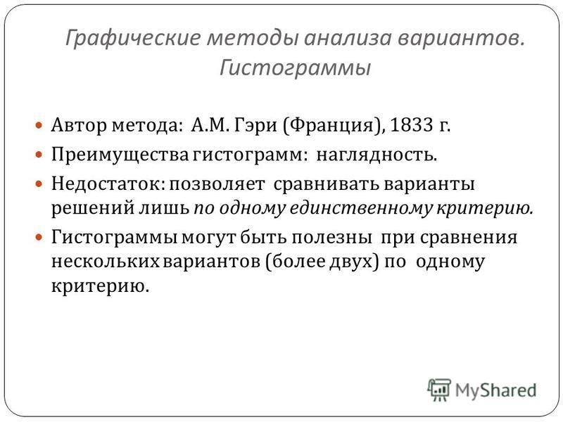 Графические методы анализа вариантов. Гистограммы Автор метода : А. М. Гэри ( Франция ), 1833 г. Преимущества гистограмм : наглядность. Недостаток : позволяет сравнивать варианты решений лишь по одному единственному критерию. Гистограммы могут быть п