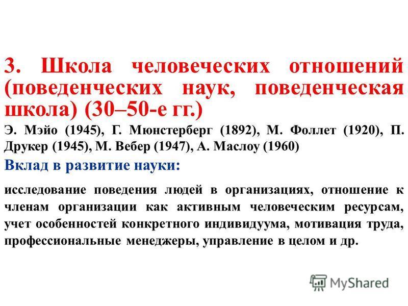 3. Школа человеческих отношений (поведенческих наук, поведенческая школа) (30–50-е гг.) Э. Мэйо (1945), Г. Мюнстерберг (1892), М. Фоллет (1920), П. Друкер (1945), М. Вебер (1947), А. Маслоу (1960) Вклад в развитие науки: исследование поведения людей