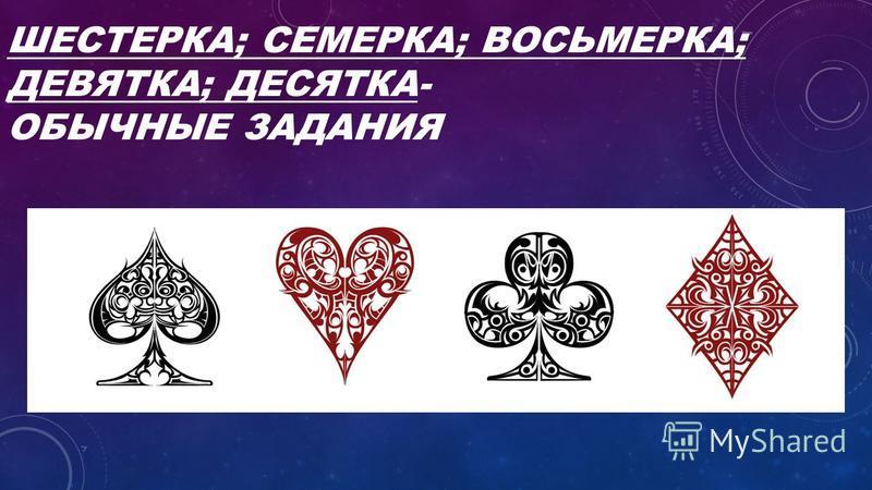 ШЕСТЕРКА; СЕМЕРКА; ВОСЬМЕРКА; ДЕВЯТКА; ДЕСЯТКА- ОБЫЧНЫЕ ЗАДАНИЯ