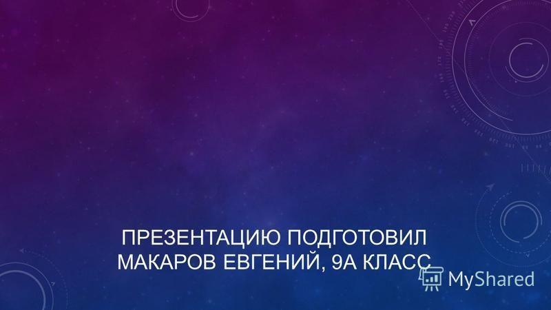 ПРЕЗЕНТАЦИЮ ПОДГОТОВИЛ МАКАРОВ ЕВГЕНИЙ, 9А КЛАСС