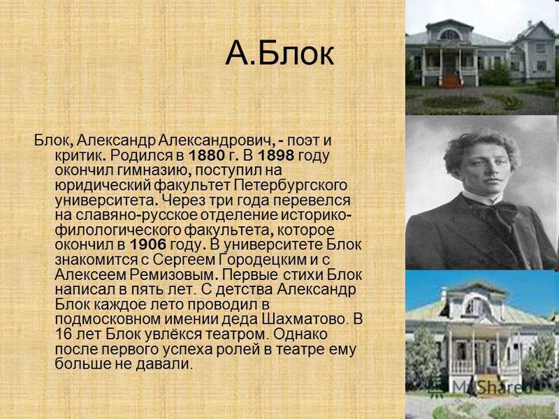 А.Блок Блок, Александр Александрович, - поэт и критик. Родился в 1880 г. В 1898 году окончил гимназию, поступил на юридический факультет Петербургского университета. Через три года перевелся на славяно - русское отделение историко - филологического ф