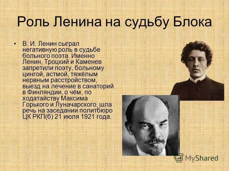 Роль Ленина на судьбу Блока В. И. Ленин сыграл негативную роль в судьбе больного поэта. Именно Ленин, Троцкий и Каменев запретили поэту, больному цингой, астмой, тяжёлым нервным расстройством, выезд на лечение в санаторий в Финляндии, о чём, по ходат