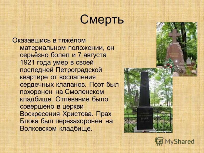 Смерть Оказавшись в тяжёлом материальном положении, он серьёзно болел и 7 августа 1921 года умер в своей последней Петроградской квартире от воспаления сердечных клапанов. Поэт был похоронен на Смоленском кладбище. Отпевание было совершено в церкви В