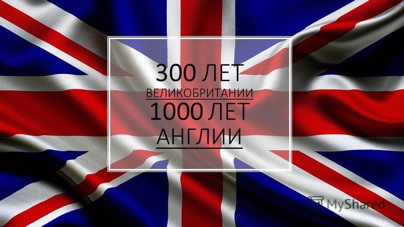 300 ЛЕТ ВЕЛИКОБРИТАНИИ 1000 ЛЕТ АНГЛИИ