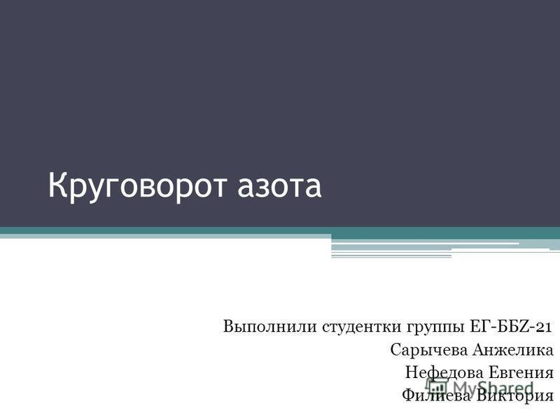 Круговорот азота Выполнили студентки группы ЕГ-ББZ-21 Сарычева Анжелика Нефедова Евгения Филиева Виктория