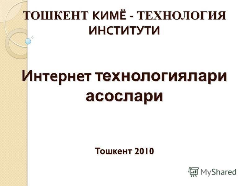 ТОШКЕНТ КИМЁ - ТЕХНОЛОГИЯ ИНСТИТУТИ Интернет технологиялари асослари Тошкент 2010