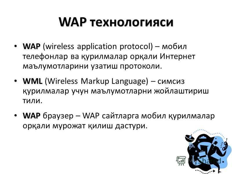 WAP технологияси WAP WAP (wireless application protocol) – мобил телефонлар ва қурилмалар орқали Интернет маълумотларини узатиш протоколи. WML WML (Wireless Markup Language) – симсиз қурилмалар учун маълумотларни жойлаштириш тили. WAP WAP браузер – W