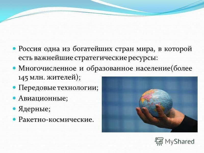 Россия одна из богатейших стран мира, в которой есть важнейшие стратегические ресурсы: Многочисленное и образованное население(более 145 млн. жителей); Передовые технологии; Авиационные; Ядерные; Ракетно-космические.