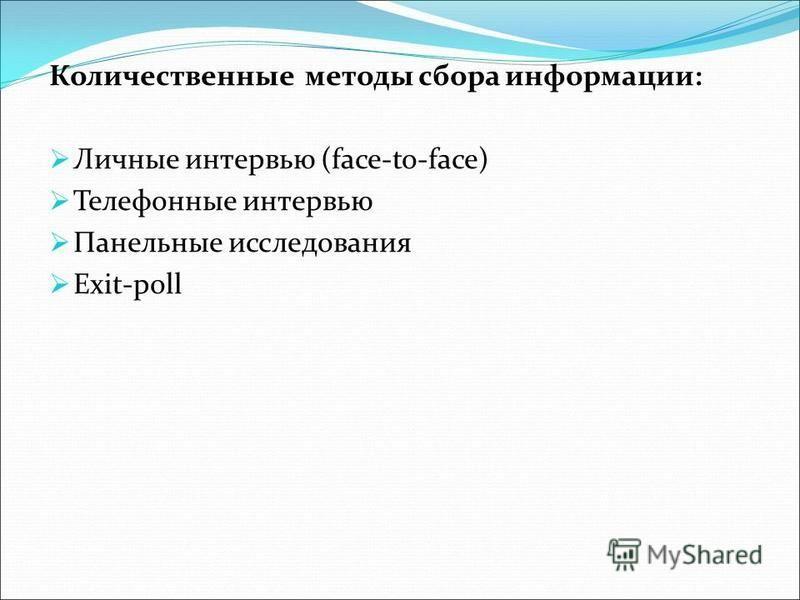 Количественные методы сбора информации: Личные интервью (face-to-face) Телефонные интервью Панельные исследования Exit-poll