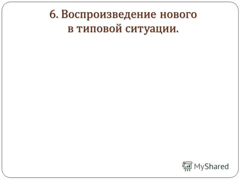 6. Воспроизведение нового в типовой ситуации.
