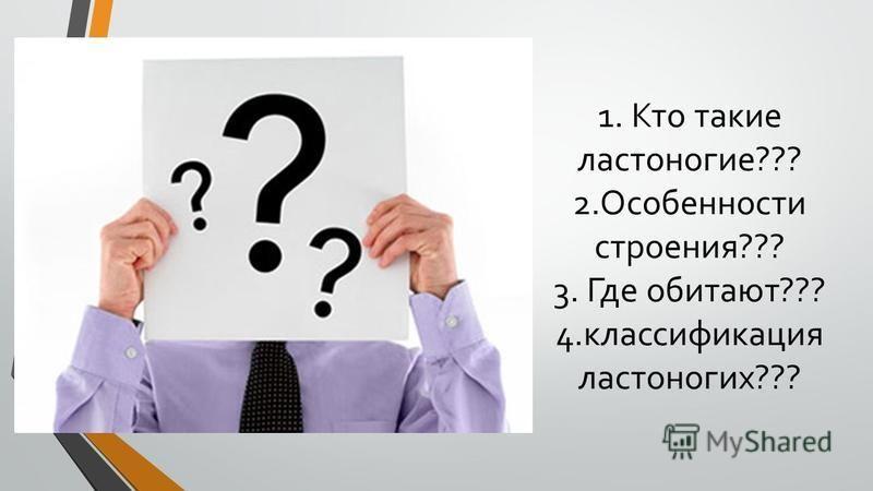 1. Кто такие ластоногие??? 2. Особенности строения??? 3. Где обитают??? 4. классификация ластоногих???
