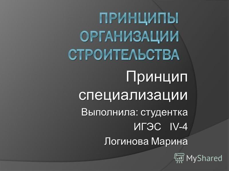 Принцип специализации Выполнила: студентка ИГЭС IV-4 ИГЭС IV-4 Логинова Марина