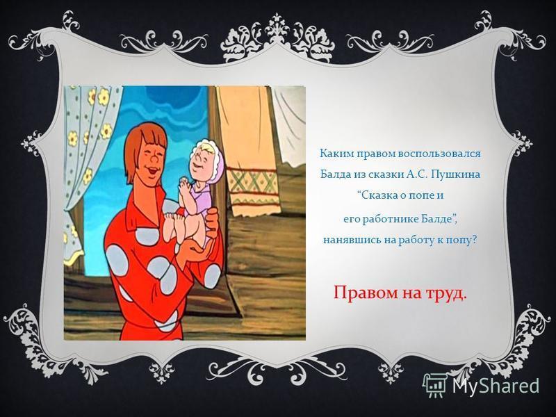 Каким правом воспользовался Балда из сказки А. С. Пушкина Сказка о попе и его работнике Балде, нанявшись на работу к попу ? Правом на труд.