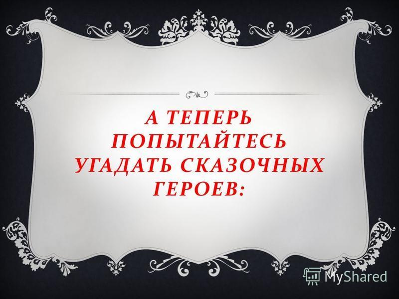 А ТЕПЕРЬ ПОПЫТАЙТЕСЬ УГАДАТЬ СКАЗОЧНЫХ ГЕРОЕВ :